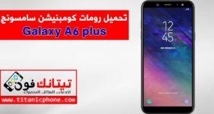 رومات كومبنيشن Galaxy A6 plus اخر اصدار حماية مجاني - Combination File